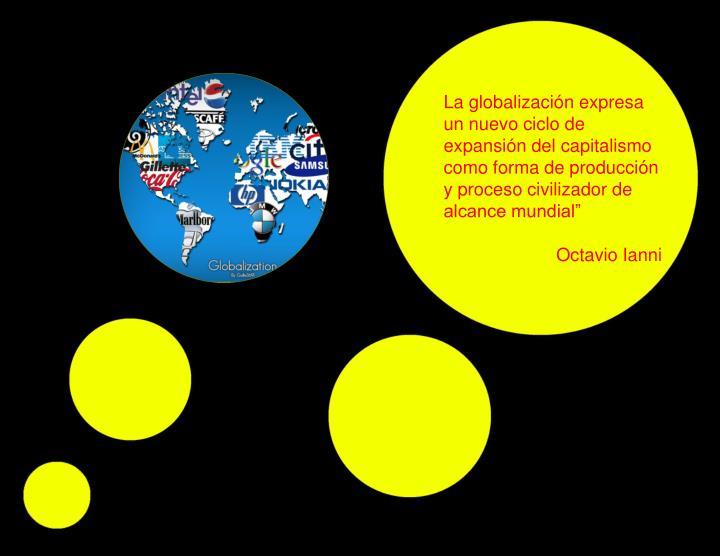 """La globalización expresa un nuevo ciclo de expansión del capitalismo como forma de producción y proceso civilizador de alcance mundial"""""""