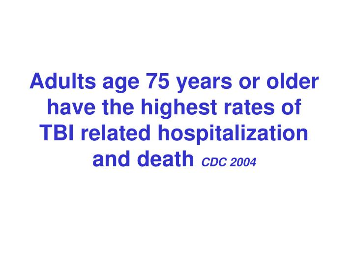 Adults age 75 years or older have the highest rates of TBI related hospitalization and death