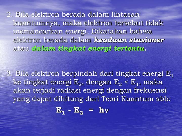 2. Bila elektron berada dalam lintasan kuantumnya, maka elektron tersebut tidak memancarkan energi. Dikatakan bahwa elektron berada dalam