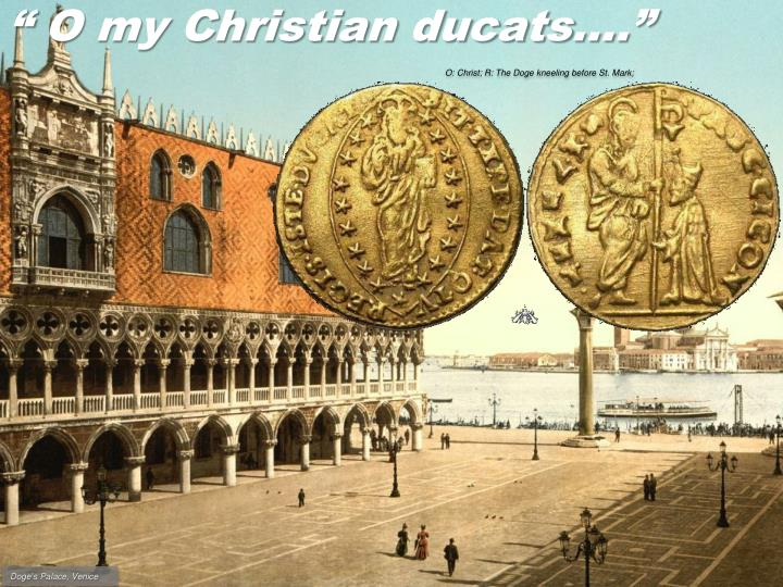 """ O my Christian ducats…."""