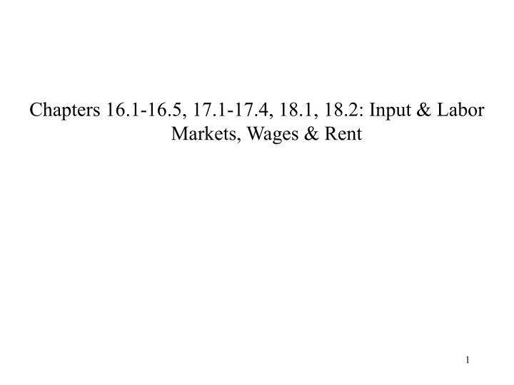 Chapters 16.1-16.5, 17.1-17.4, 18.1, 18.2: Input & Labor Markets, Wages & Rent