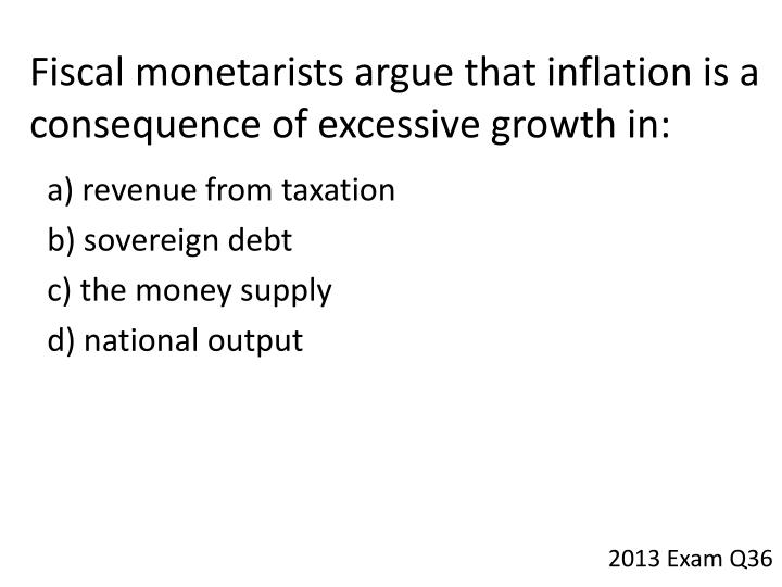 Fiscal monetarists argue that inflation is a consequence of excessive growth
