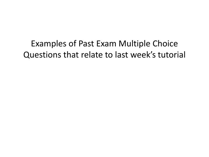 Examples of Past Exam Multiple Choice Questions that relate to last week's tutorial