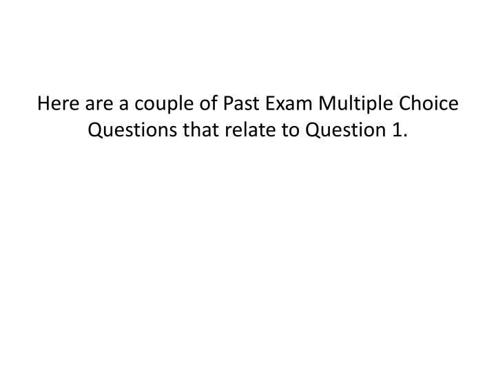 Here are a couple of Past Exam Multiple Choice Questions that relate to Question 1.