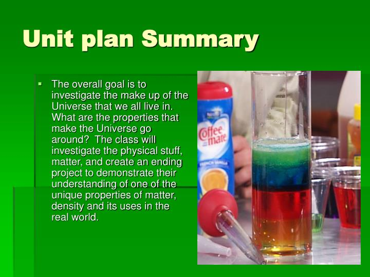 The overall goal is to investigate the make up of the Universe that we all live in.  What are the properties that make the Universe go around?  The class will investigate the physical stuff, matter, and create an ending project to demonstrate their understanding of one of the unique properties of matter, density and its uses in the real world.