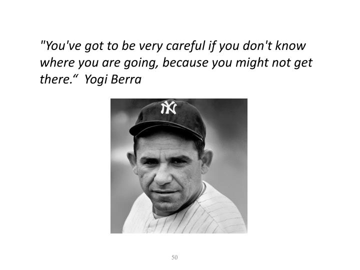 """You've got to be very careful if you don't know where you are going, because you might not get there.""  Yogi Berra"