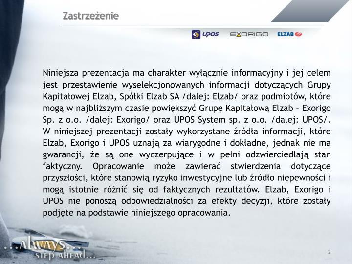 Niniejsza prezentacja ma charakter wyłącznie informacyjny i jej celem jest przestawienie wyselekcjonowanych informacji dotyczących Grupy Kapitałowej Elzab, Spółki Elzab SA /dalej: Elzab/ oraz podmiotów, które mogą w najbliższym czasie powiększyć Grupę Kapitałową Elzab – Exorigo Sp. z o.o. /dalej: Exorigo/ oraz UPOS System sp. z o.o. /dalej: UPOS/. W niniejszej prezentacji zostały wykorzystane źródła informacji, które Elzab, Exorigo i UPOS uznają za wiarygodne i dokładne, jednak nie ma gwarancji, że są one wyczerpujące i w pełni odzwierciedlają stan faktyczny. Opracowanie może zawierać stwierdzenia dotyczące przyszłości, które stanowią ryzyko inwestycyjne lub źródło niepewności i mogą istotnie różnić się od faktycznych rezultatów. Elzab, Exorigo i UPOS nie ponoszą odpowiedzialności za efekty decyzji, które zostały podjęte na podstawie niniejszego opracowania.