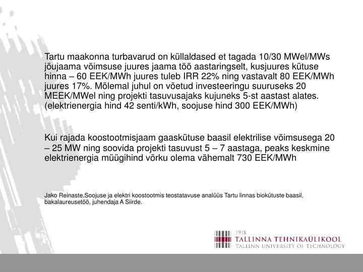 Tartu maakonna turbavarud on küllaldased et tagada 10/30 MWel/MWs jõujaama võimsuse juures jaama töö aastaringselt, kusjuures kütuse hinna – 60 EEK/MWh juures tuleb IRR 22% ning vastavalt 80 EEK/MWh juures 17%. Mõlemal juhul on võetud investeeringu suuruseks 20 MEEK/MWel ning projekti tasuvusajaks kujuneks 5-st aastast alates.