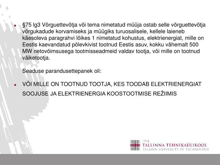 §75 lg3 Võrguettevõtja või tema nimetatud müüja ostab selle võrguettevõtja võrgukadude korvamiseks ja müügiks turuosalisele, kellele laieneb käesoleva paragrahvi lõikes 1 nimetatud kohustus, elektrienergiat, mille on Eestis kaevandatud põlevkivist tootnud Eestis asuv, kokku vähemalt 500 MW netovõimsusega tootmisseadmeid valdav tootja, või mille on tootnud väiketootja.