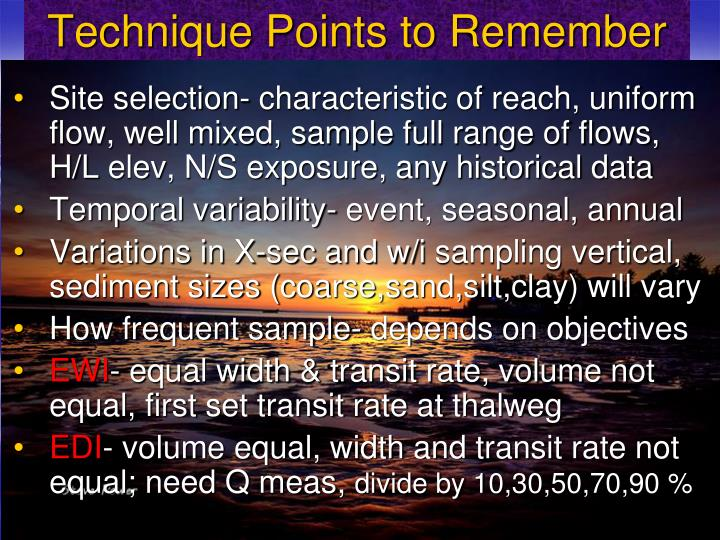 Site selection- characteristic of reach, uniform flow, well mixed, sample full range of flows, H/L