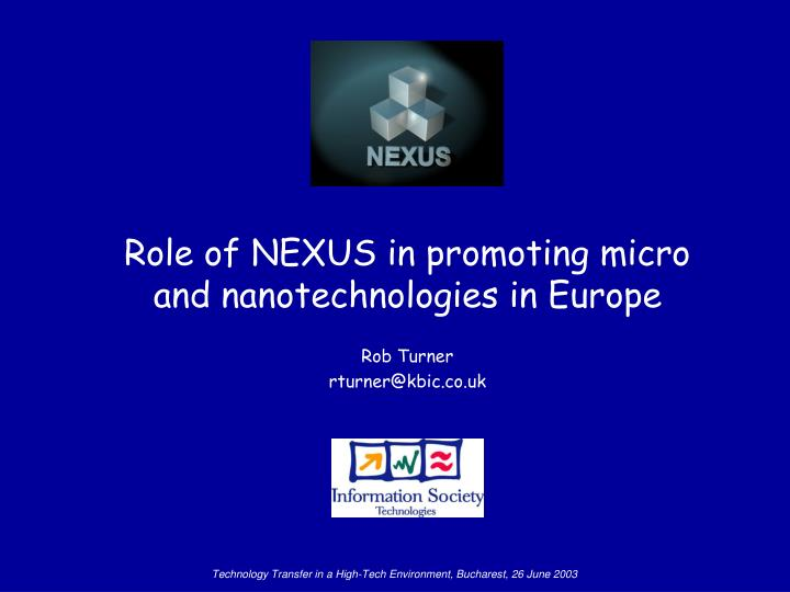 Role of nexus in promoting micro and nanotechnologies in europe rob turner rturner@kbic co uk