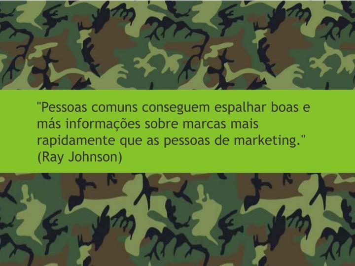 """""""Pessoas comuns conseguem espalhar boas e más informações sobre marcas mais rapidamente que as pessoas de marketing."""" (Ray Johnson)"""