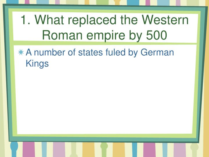 1. What replaced the Western Roman empire by 500