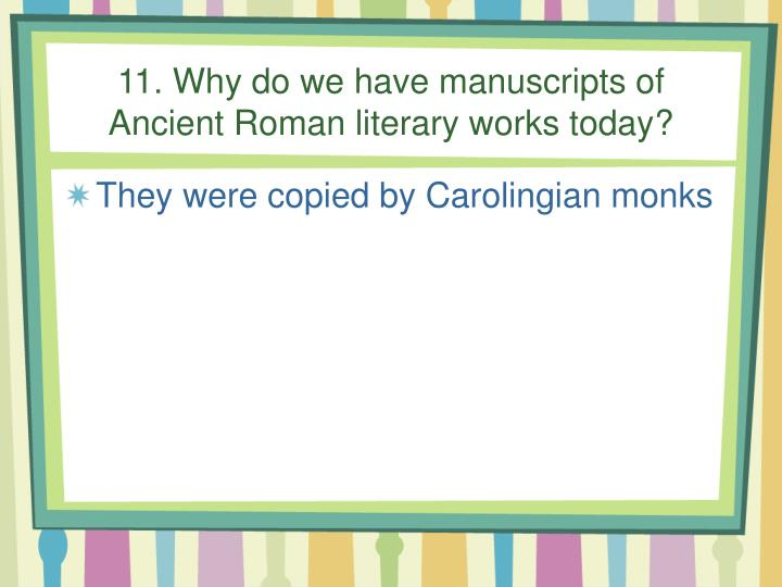 11. Why do we have manuscripts of Ancient Roman literary works today?