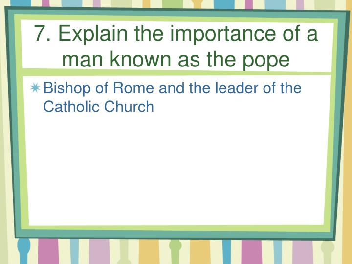 7. Explain the importance of a man known as the pope