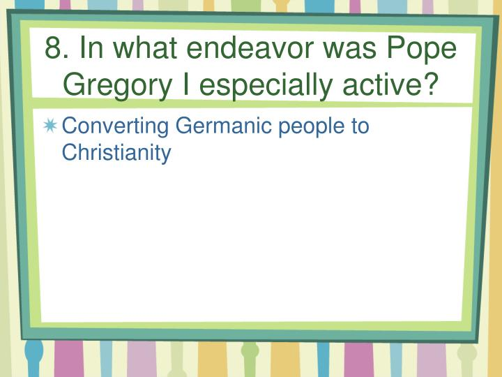 8. In what endeavor was Pope Gregory I especially active?