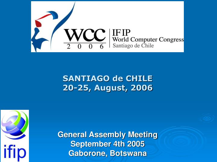 Santiago de chile 20 25 august 2006 general assembly meeting september 4th 2005 gaborone botswana