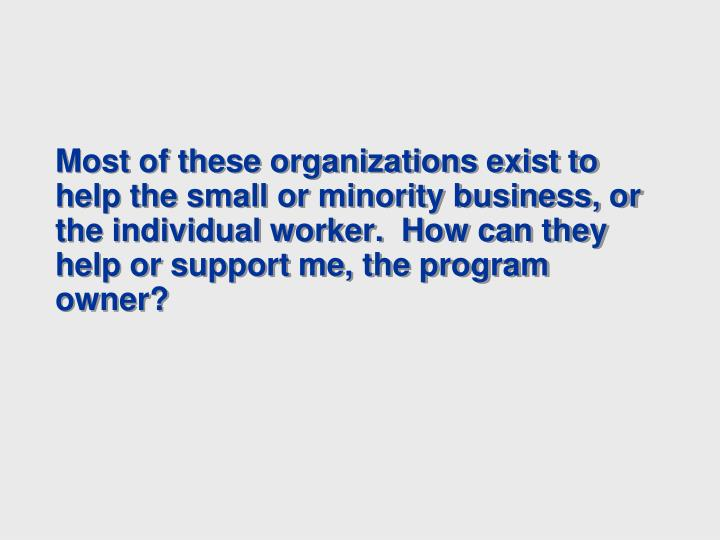 Most of these organizations exist to help the small or minority business, or the individual worker.  How can they help or support me, the program owner?