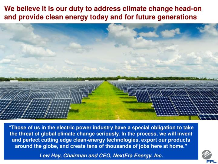 We believe it is our duty to address climate change head-on and provide clean energy today and for future generations
