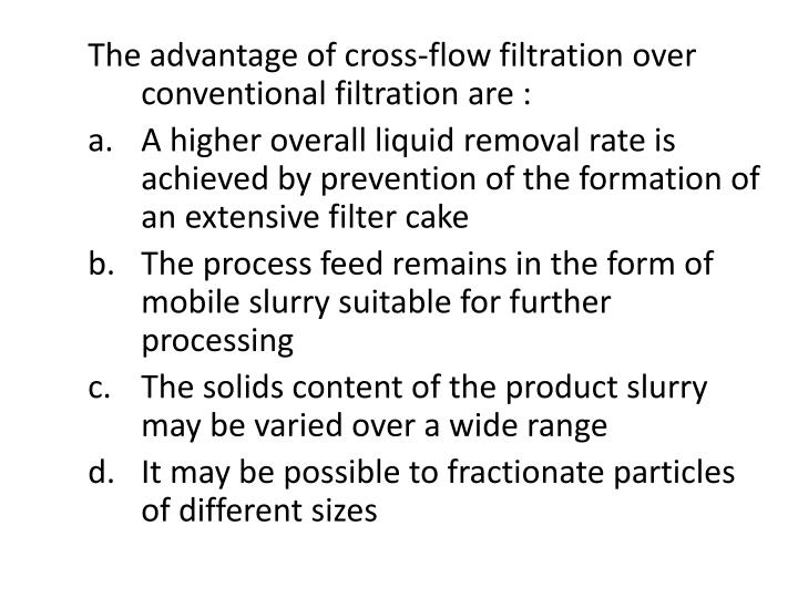 The advantage of cross-flow filtration over conventional filtration are :