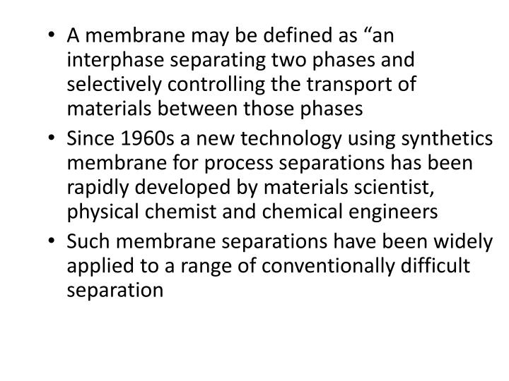 "A membrane may be defined as ""an interphase separating two phases and selectively controlling the transport of materials between those phases"