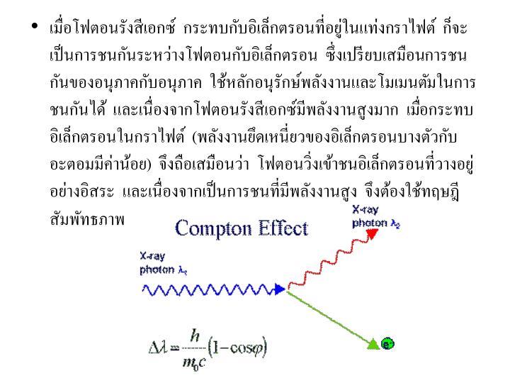 เมื่อโฟตอนรังสีเอกซ์  กระทบกับอิเล็กตรอนที่อยู่ในแท่งกราไฟต์  ก็จะเป็นการชนกันระหว่างโฟตอนกับอิเล็กตรอน  ซึ่งเปรียบเสมือนการชนกันของอนุภาคกับอนุภาค  ใช้หลักอนุรักษ์พลังงานและโมเมนตัมในการชนกันได้  และเนื่องจากโฟตอนรังสีเอกซ์มีพลังงานสูงมาก  เมื่อกระทบอิเล็กตรอนในกราไฟต์  (พลังงานยึดเหนี่ยวของอิเล็กตรอนบางตัวกับอะตอมมีค่าน้อย)  จึงถือเสมือนว่า  โฟตอนวิ่งเข้าชนอิเล็กตรอนที่วางอยู่อย่างอิสระ  และเนื่องจากเป็นการชนที่มีพลังงานสูง  จึงต้องใช้ทฤษฎีสัมพัทธภาพ