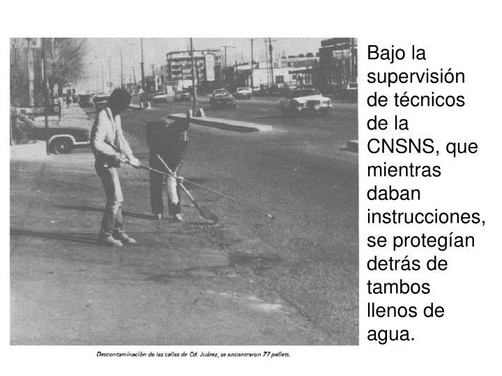 Bajo la supervisin de tcnicos de la CNSNS, que mientras daban instrucciones, se protegan detrs de tambos llenos de agua.