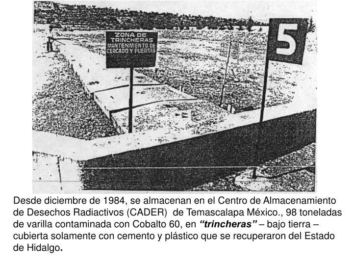Desde diciembre de 1984, se almacenan en el Centro de Almacenamiento de Desechos Radiactivos (CADER)  de Temascalapa Mxico., 98 toneladas de varilla contaminada con Cobalto 60, en