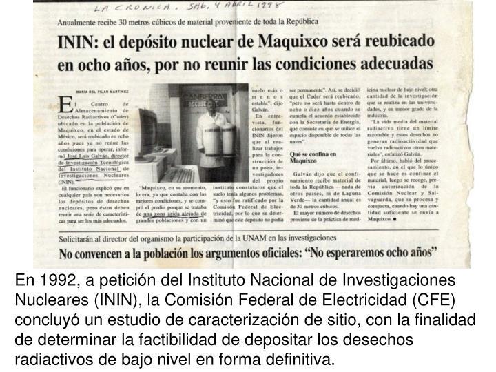 En 1992, a peticin del Instituto Nacional de Investigaciones Nucleares (ININ), la Comisin Federal de Electricidad (CFE) concluy un estudio de caracterizacin de sitio, con la finalidad de determinar la factibilidad de depositar los desechos radiactivos de bajo nivel en forma definitiva.