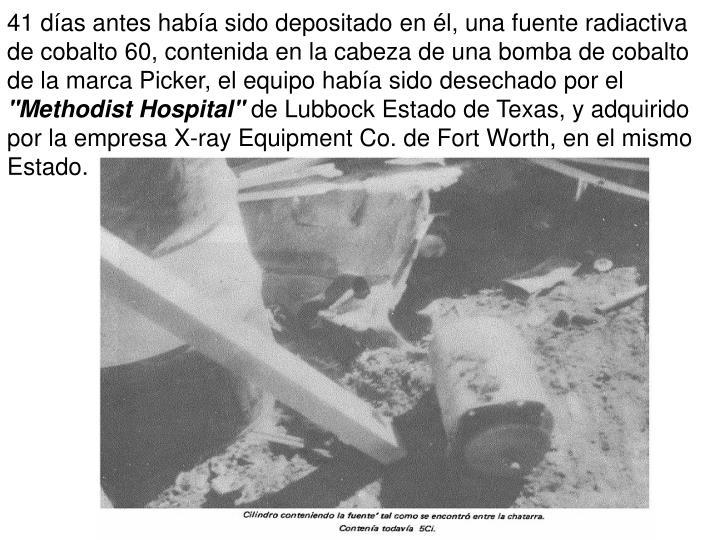 41 das antes haba sido depositado en l, una fuente radiactiva de cobalto 60, contenida en la cabeza de una bomba de cobalto de la marca Picker, el equipo haba sido desechado por el