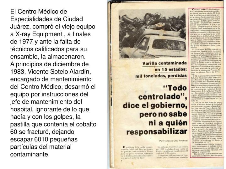 El Centro Mdico de Especialidades de Ciudad Jurez, compr el viejo equipo a X-ray Equipment , a finales de 1977 y ante la falta de tcnicos calificados para su ensamble, la almacenaron.