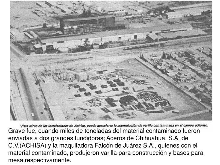 Grave fue, cuando miles de toneladas del material contaminado fueron enviadas a dos grandes fundidoras; Aceros de Chihuahua, S.A. de C.V.(ACHISA) y la maquiladora Falcn de Jurez S.A., quienes con el material contaminado, produjeron varilla para construccin y bases para mesa respectivamente.