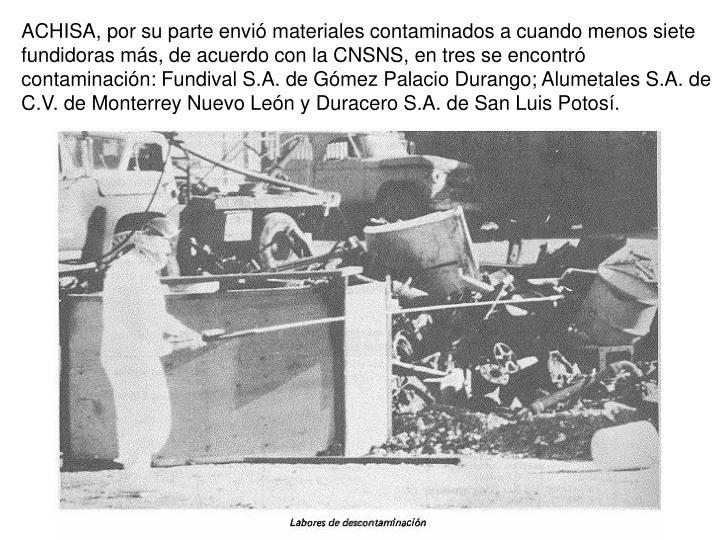 ACHISA, por su parte envi materiales contaminados a cuando menos siete fundidoras ms, de acuerdo con la CNSNS, en tres se encontr contaminacin: Fundival S.A. de Gmez Palacio Durango; Alumetales S.A. de C.V. de Monterrey Nuevo Len y Duracero S.A. de San Luis Potos.