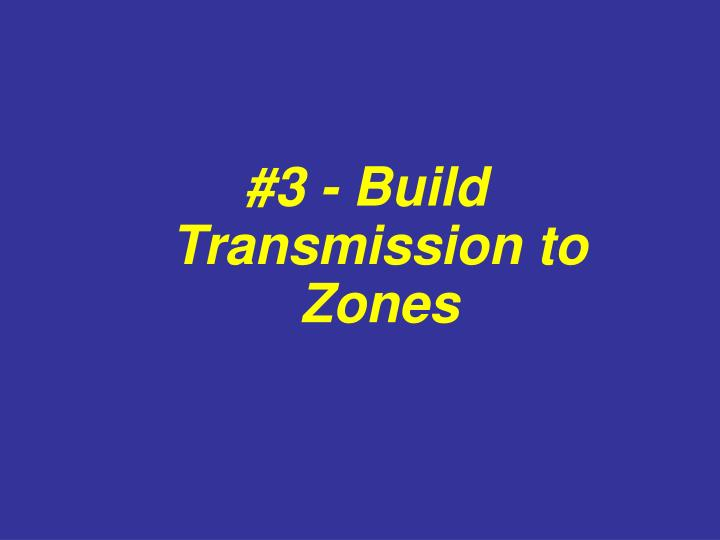 #3 - Build Transmission to Zones