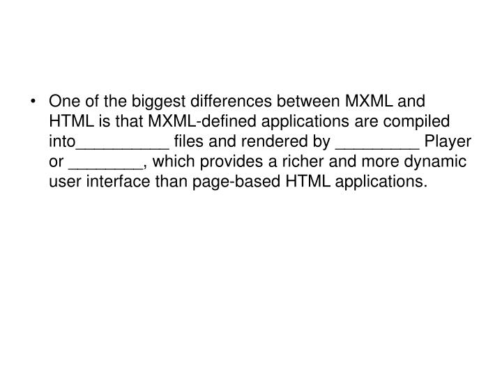 One of the biggest differences between MXML and HTML is that MXML-defined applications are compiled into__________ files and rendered by _________ Player or ________, which provides a richer and more dynamic user interface than page-based HTML applications.