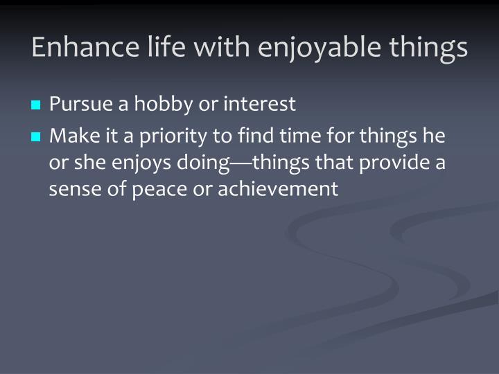 Enhance life with enjoyable things