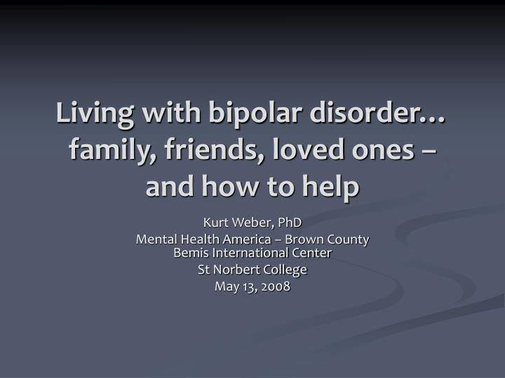 Living with bipolar disorder family friends loved ones and how to help