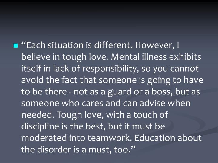 """Each situation is different. However, I believe in tough love. Mental illness exhibits itself in lack of responsibility, so you cannot avoid the fact that someone is going to have to be there - not as a guard or a boss, but as someone who cares and can advise when needed. Tough love, with a touch of discipline is the best, but it must be moderated into teamwork. Education about the disorder is a must, too."""
