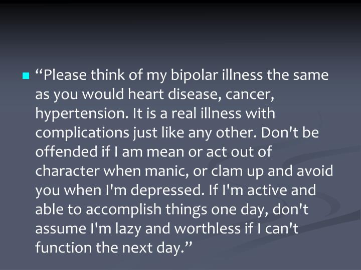 """Please think of my bipolar illness the same as you would heart disease, cancer, hypertension. It is a real illness with complications just like any other. Don't be offended if I am mean or act out of character when manic, or clam up and avoid you when I'm depressed. If I'm active and able to accomplish things one day, don't assume I'm lazy and worthless if I can't function the next day."""