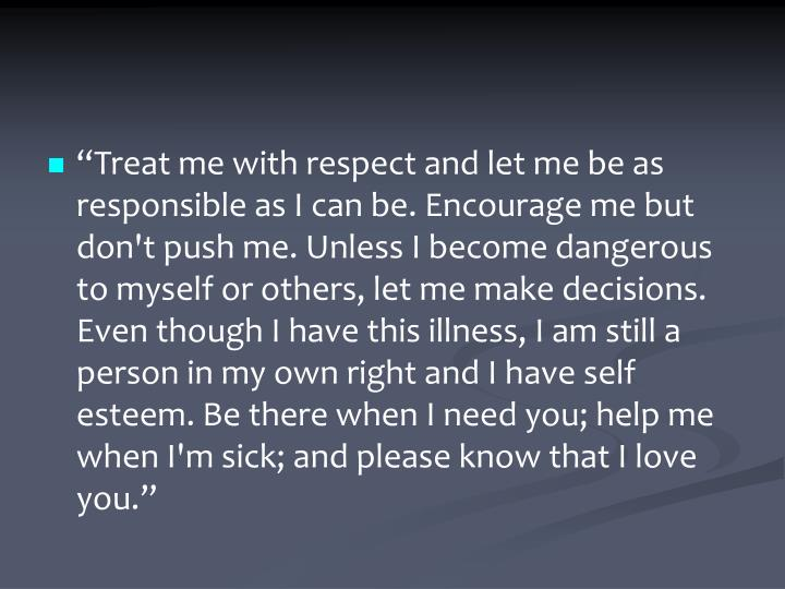 """Treat me with respect and let me be as responsible as I can be. Encourage me but don't push me. Unless I become dangerous to myself or others, let me make decisions. Even though I have this illness, I am still a person in my own right and I have self esteem. Be there when I need you; help me when I'm sick; and please know that I love you."""