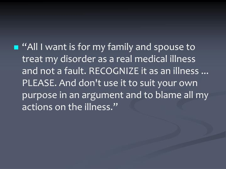 """All I want is for my family and spouse to treat my disorder as a real medical illness and not a fault. RECOGNIZE it as an illness ... PLEASE. And don't use it to suit your own purpose in an argument and to blame all my actions on the illness."""