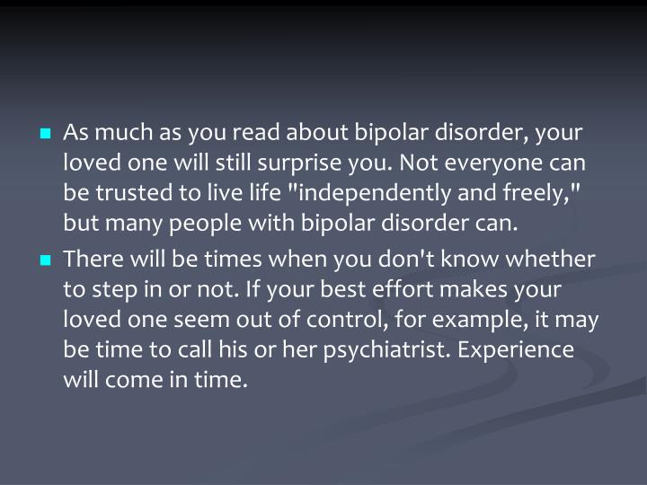 "As much as you read about bipolar disorder, your loved one will still surprise you. Not everyone can be trusted to live life ""independently and freely,"" but many people with bipolar disorder can."