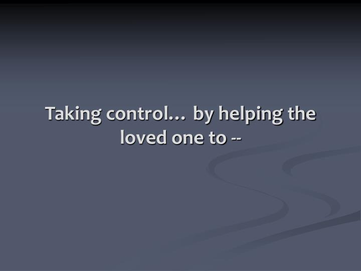 Taking control… by helping the loved one to --