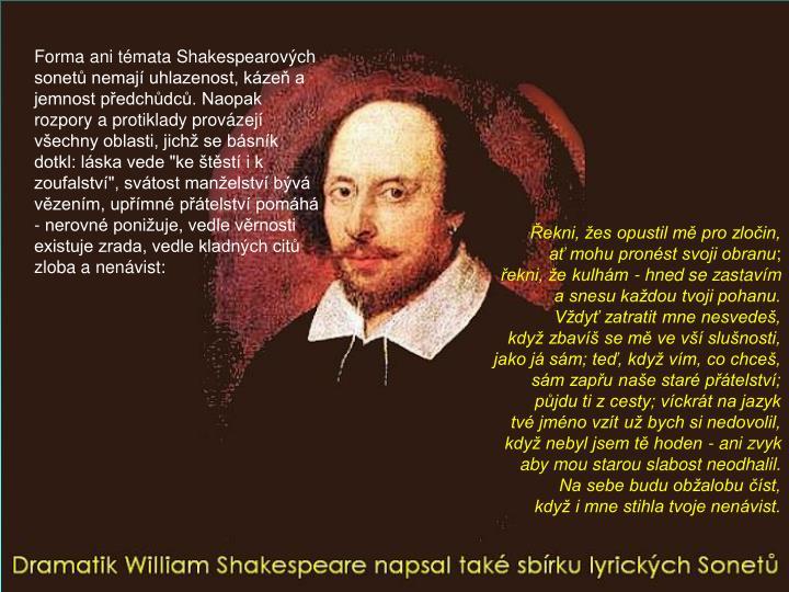 """Forma ani témata Shakespearových sonetů nemají uhlazenost, kázeň a jemnost předchůdců. Naopak rozpory a protiklady provázejí všechny oblasti, jichž se básník dotkl: láska vede """"ke štěstí i k zoufalství"""", svátost manželství bývá vězením, upřímné přátelství pomáhá - nerovné ponižuje, vedle věrnosti existuje zrada, vedle kladných citů zloba a nenávist:"""