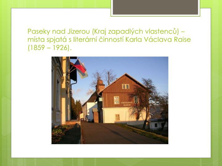 Paseky nad Jizerou (Kraj zapadlých vlastenců) – místa spjatá s literární činností Karla Václava Raise (1859 – 1926).