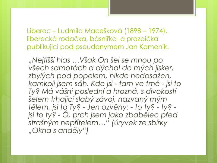 Liberec – Ludmila Macešková (1898 – 1974), liberecká rodačka, básnířka  a prozaička publikující pod pseudonymem Jan Kameník.