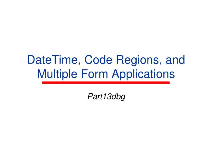 Datetime code regions and multiple form applications