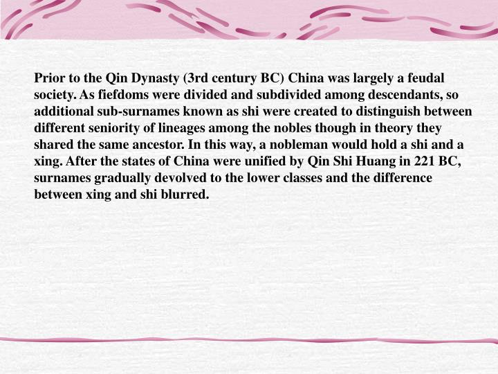 Prior to the Qin Dynasty (3rd century BC) China was largely a feudal society. As fiefdoms were divided and subdivided among descendants, so additional sub-surnames known as shi were created to distinguish between different seniority of lineages among the nobles though in theory they shared the same ancestor. In this way, a nobleman would hold a shi and a xing. After the states of China were unified by Qin Shi Huang in 221 BC, surnames gradually devolved to the lower classes and the difference between xing and shi blurred.