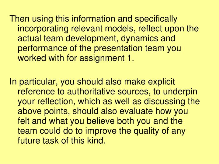 Then using this information and specifically incorporating relevant models, reflect upon the actual team development, dynamics and performance of the presentation team you worked with for assignment 1.