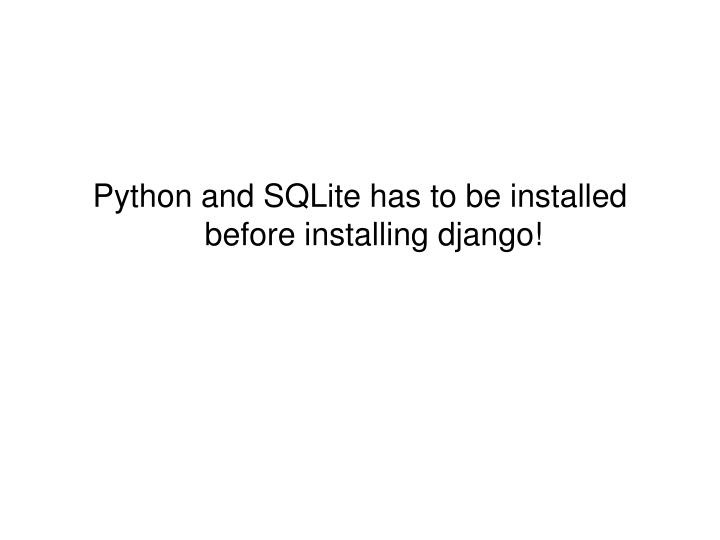 Python and SQLite has to be installed before installing django!